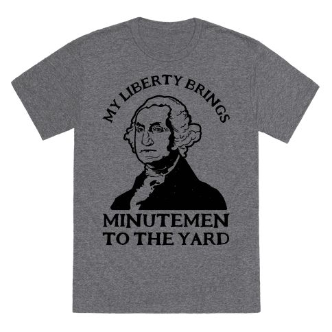 My Liberty Brings Minutemen to the Yard - My liberty brings minute to the yard, my gorilla warfare is better than yours I could teach you, but I'd have to charge. Show your love of American history and Milkshakes with this funny George Washington shirt.