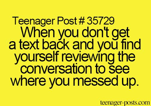 Teenager Post #35729 ~ When you don't get a text back and you find yourself reviewing the conversation to see where you messed up. ☮