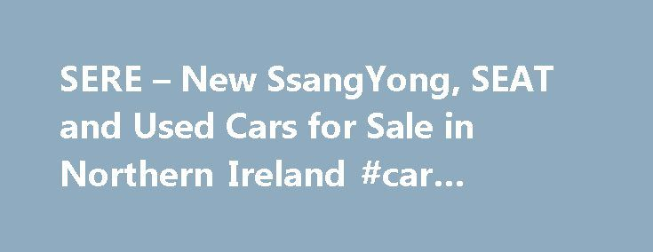 SERE – New SsangYong, SEAT and Used Cars for Sale in Northern Ireland #car #wrapping http://cars.remmont.com/sere-new-ssangyong-seat-and-used-cars-for-sale-in-northern-ireland-car-wrapping/  #used cars ni # Welcome to SERE Motors Welcome to SERE Motors. We are a family-run, car dealership based in Northern Ireland that provides new and used cars from our conveniently located showrooms on Boucher Road, Belfast and Moira Road, Lisburn. We offer a range of high-quality new cars from leading car…