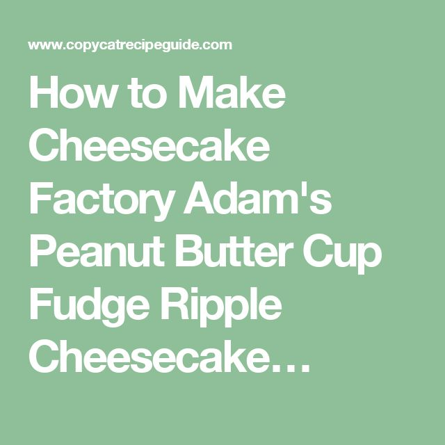 How to Make Cheesecake Factory Adam's Peanut Butter Cup Fudge Ripple Cheesecake…