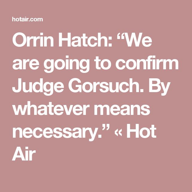 "Orrin Hatch: ""We are going to confirm Judge Gorsuch. By whatever means necessary."" « Hot Air"
