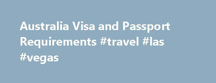 Australia Visa and Passport Requirements #travel #las #vegas http://nef2.com/australia-visa-and-passport-requirements-travel-las-vegas/  #travel australia # Australia Visa and Passport Requirements Visas for Australia are required by all nationals referred to in the chart above, except those continuing their journey to a third country (who hold confirmation of booking and documentation to enter country) within eight hours of arriving in Australia. Be aware that not all airports remain...