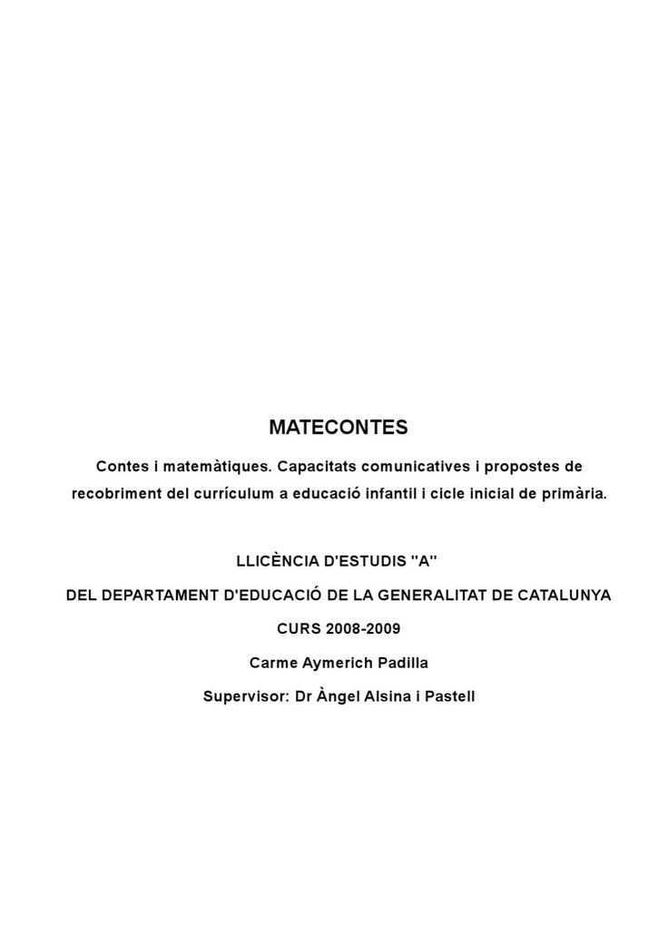Matecontes. Memoria Completa. Contes i Matematiques.  Matecontes. Contes i Matematiques. Millora de la capacitat comunicativa i recobriment curricular d'educacio infantil i ciclet inicial de primaria. Carme Aymerich Padilla. Llicencies d'Estudis 2009-2010 Departament d'Educacio, Generalitat de Catalunya