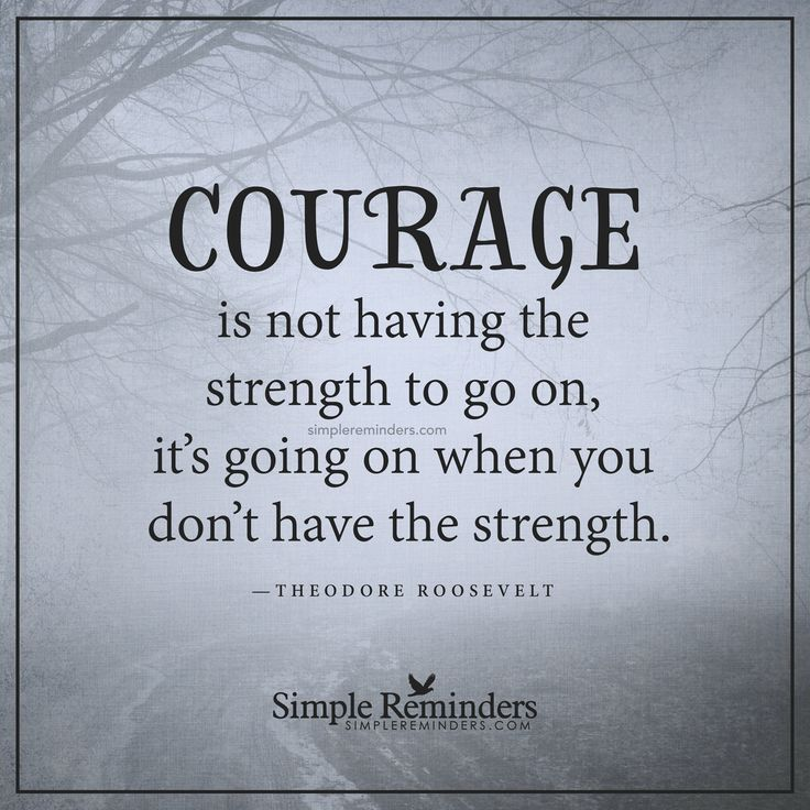 Real courage Courage is not having the strength to go on, it's going on when you don't have the strength. — Teddy Roosevelt