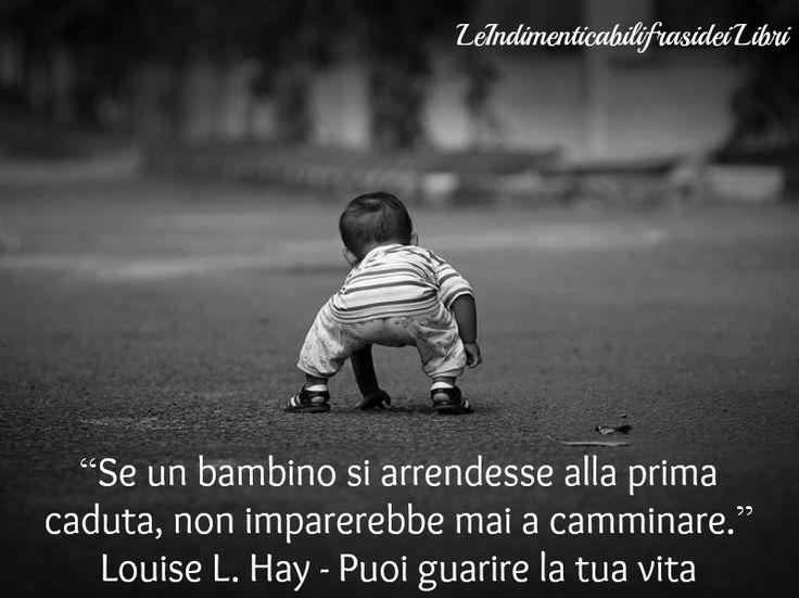 """""""Se un bambino si arrendesse alla prima caduta, non imparerebbe mai a camminare."""" Louise L. Hay - Puoi guarire la tua vita"""