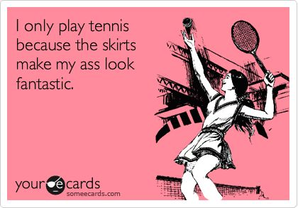 I only play tennis because the skirts make my ass look fantastic. | Confession Ecard | someecards.com