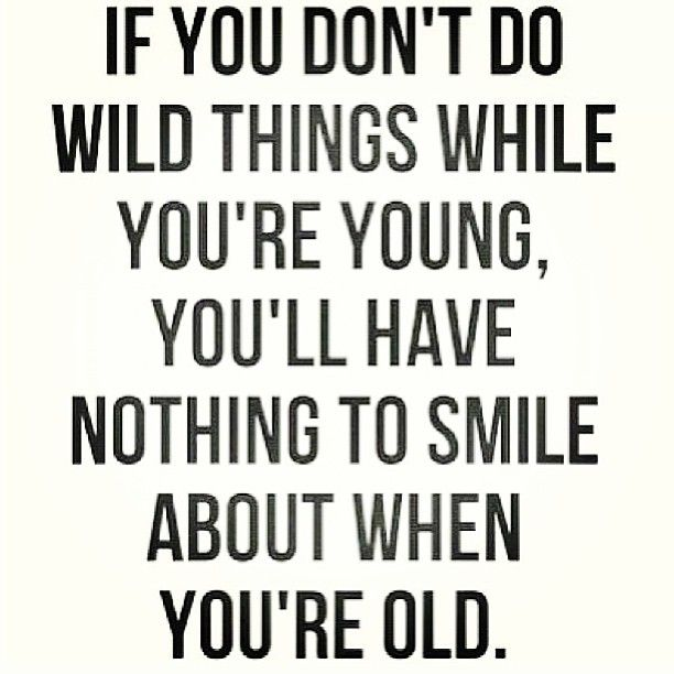 Young Wild And Free Quotes Tumblr: If You Don't Do Wild Things While You're Young, You'll