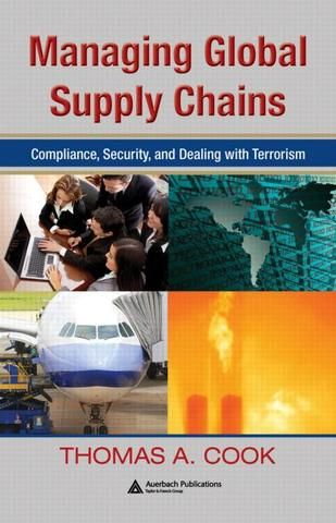Managing Global Supply Chains: Compliance Security and Dealing with Terrorism; Thomas A. Cook; Hardback