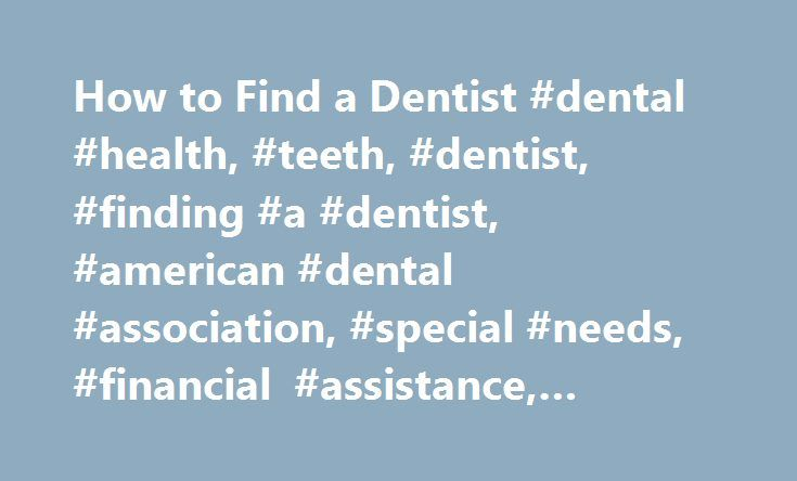 How to Find a Dentist #dental #health, #teeth, #dentist, #finding #a #dentist, #american #dental #association, #special #needs, #financial #assistance, #dental #insurance http://pakistan.nef2.com/how-to-find-a-dentist-dental-health-teeth-dentist-finding-a-dentist-american-dental-association-special-needs-financial-assistance-dental-insurance/  # Finding a Dentist When you're searching for a dentist, the American Dental Association (ADA) offers these suggestions: Ask family, friends…