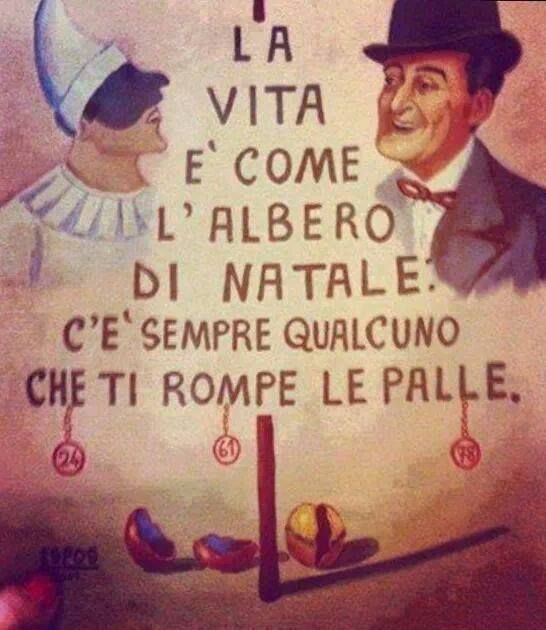 Bello detto! (for my non-Italian friends: Life is like a christmas tree...there's always someone breaking the ornaments (balls) HAH)