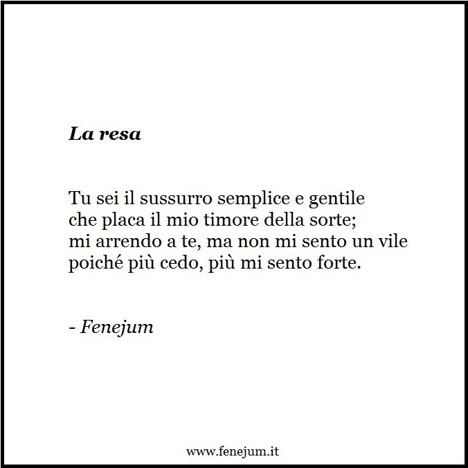 Fenejum - La resa (quartina) - Tu sei il sussurro semplice e gentile / che placa il mio timore della sorte; / mi arrendo a te, ma non mi sento un vile / poiché più cedo, più mi sento forte.