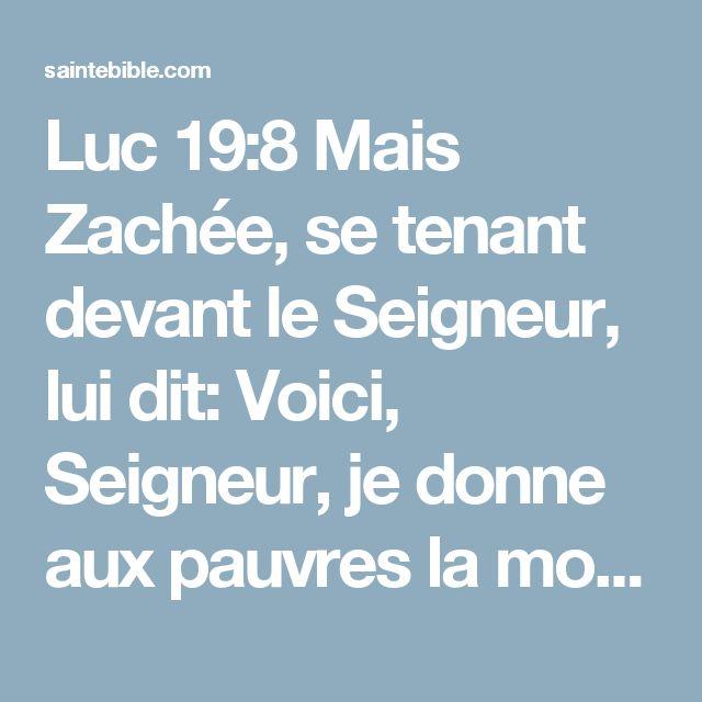 Luc 19:8 Mais Zachée, se tenant devant le Seigneur, lui dit: Voici, Seigneur, je donne aux pauvres la moitié de mes biens, et, si j'ai fait tort de quelque chose à quelqu'un, je lui rends le quadruple.