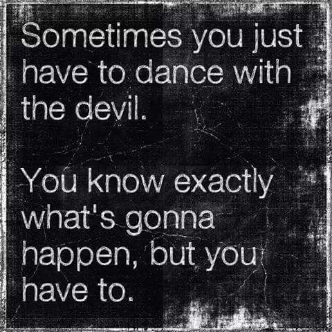 You might have been coached to act like this is what you face, but I am not the devil here. Just a dancer
