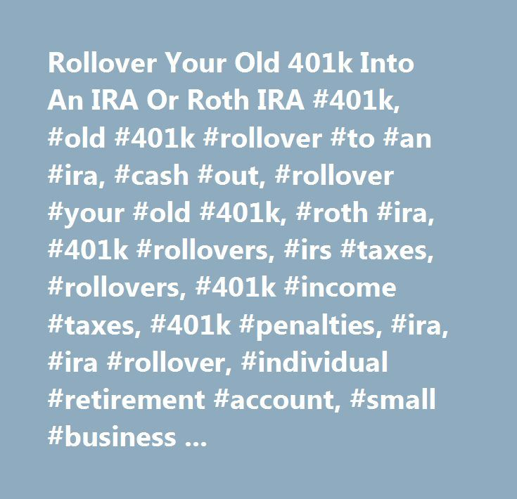 Rollover Your Old 401k Into An IRA Or Roth IRA #401k, #old #401k #rollover #to #an #ira, #cash #out, #rollover #your #old #401k, #roth #ira, #401k #rollovers, #irs #taxes, #rollovers, #401k #income #taxes, #401k #penalties, #ira, #ira #rollover, #individual #retirement #account, #small #business #retirement #plans, #tax-free #rollover, #net #unrealized #appreciation, #nua. #…