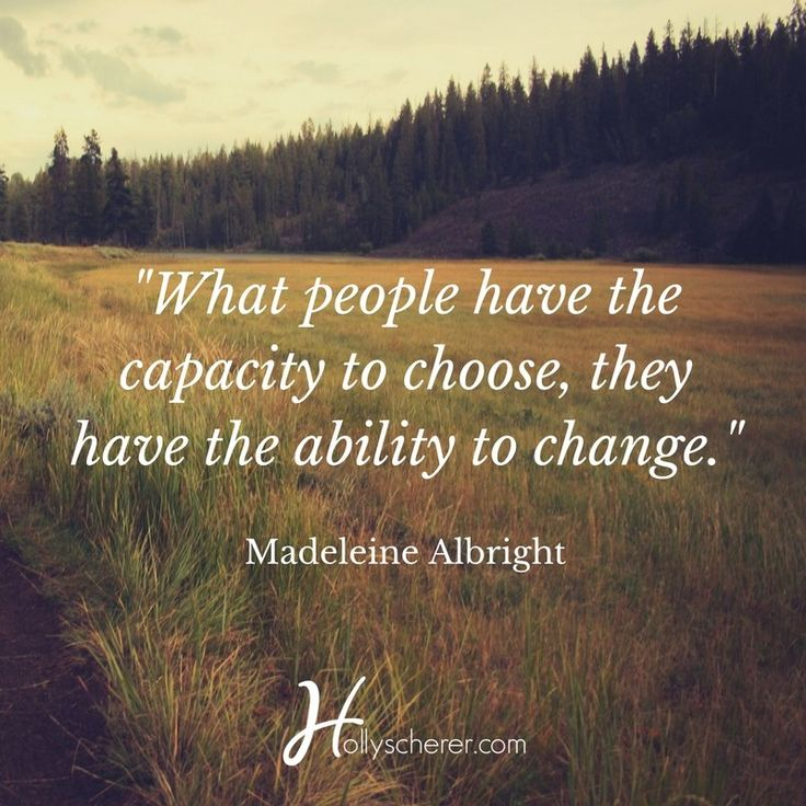 What people have the capacity to choose, they have the ability to change. ― Madeleine Albright