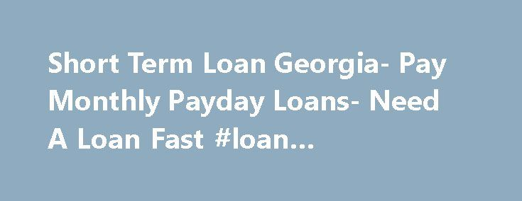 Short Term Loan Georgia- Pay Monthly Payday Loans- Need A Loan Fast #loan #calculator #free http://loan.remmont.com/short-term-loan-georgia-pay-monthly-payday-loans-need-a-loan-fast-loan-calculator-free/  #short term loans # Welcome to Short Term Loan Georgia A loan gives you the freedom to handle your bills in a mature way. However, many times the terms of repayment are so unfriendly that it seems impossible to opt for them. We, at Short Term Loan Georgia, understand it very well, that is…