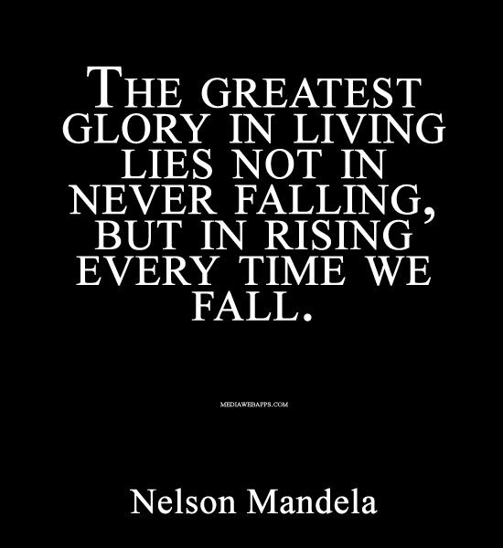 The greatest glory in living lies not in never falling, but in rising every time we fall. ~Nelson Mandela