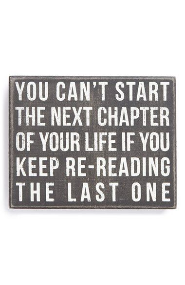 You can't start the next chapter of your life if you keep re-reading the last one...