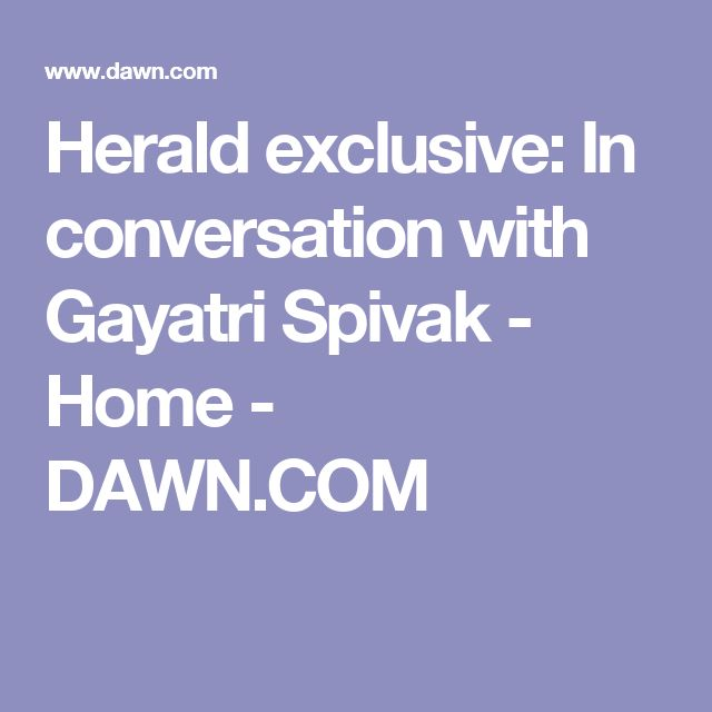 Herald exclusive: In conversation with Gayatri Spivak - Home - DAWN.COM