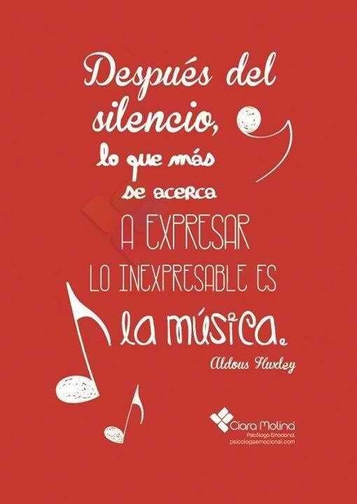 """""""Después del silencio, lo que más se acerca a expresar lo inexpresable es la música"""" - Aldous Huxley"""