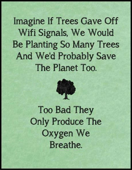 """""""Imagine If Trees Gave Off Wifi Signals, We Would Be Planting So Many Trees And We'd Probably Save The Planet Too. Too Bad They Only Produce The Oxygen We Breathe."""""""