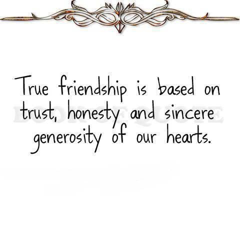 True friendship is based on trust, honesty and sincere generosity of our hearts.