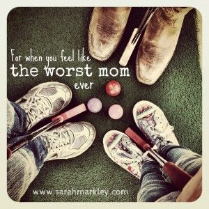 For when you feel like the worst mom in the world...