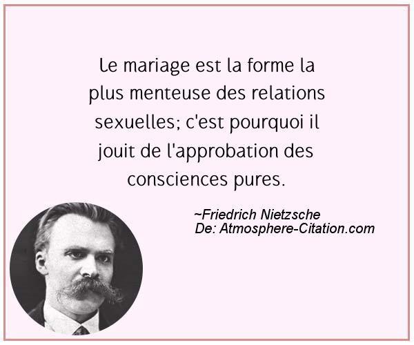 Le mariage est la forme la plus menteuse des relations sexuelles; c'est pourquoi il jouit de l'approbation des consciences pures.  Trouvez encore plus de citations et de dictons sur: http://www.atmosphere-citation.com/populaires/le-mariage-est-la-forme-la-plus-menteuse-des-relations-sexuelles-cest-pourquoi-il-jouit-de-lapprobation-des-consciences-pures.html?