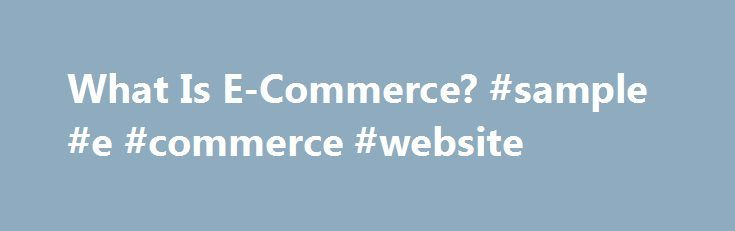 What Is E-Commerce? #sample #e #commerce #website http://pittsburgh.remmont.com/what-is-e-commerce-sample-e-commerce-website/  # What Is E-Commerce? Are you thinking about starting a business where you sell your products online? If so, then you ll be joining the millions of entrepreneurs who have carved out a niche in the world of e-commerce. At its core, e-commerce refers to the purchase and sale of goods and/or services via electronic channels such as the Internet. E-commerce was first…