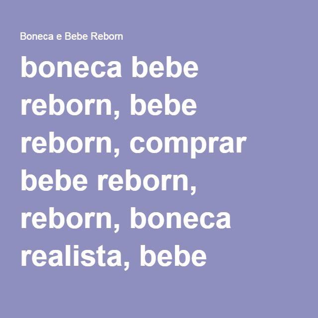 boneca bebe reborn, bebe reborn, comprar bebe reborn, reborn, boneca realista, bebe realista, bebe reborn barato, comprar boneca realista, comprar boneca reborn, boneca adora doll - Boneca e Bebe Reborn