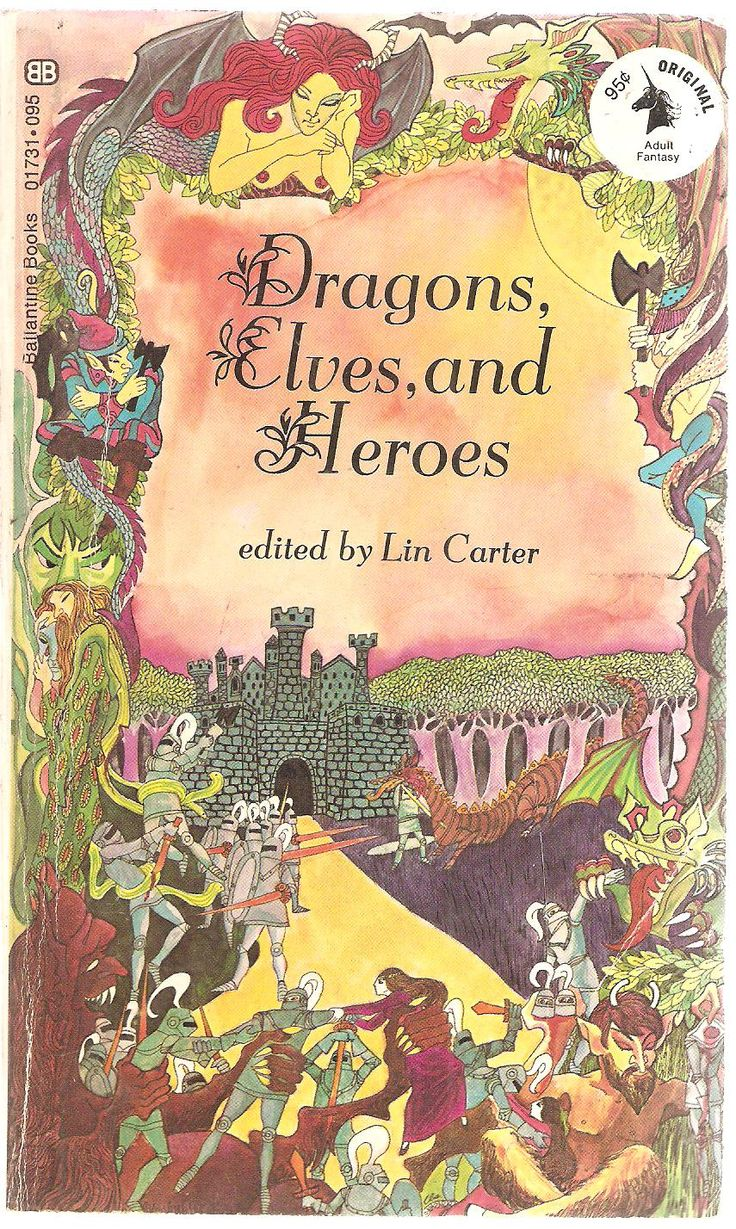 Dragons, Elves and Heroes. Edited by Lin Carter. With Norma Lorre Goodrich, William Morris, Kenneth Morris, Rudyard Kipling, S. Baring-Gould, James MacPherson, Sir Thomas Malory, Isabel Florence Hapgood, John Martin Crawford, Arthur Layard, William Shakespeare, Edmund Spenser, Charles Swan & Wynnard Hooper, Francisco de Moraes, Lin Carter, Robert Browning, Voltaire & Alfred Lord Tennyson.