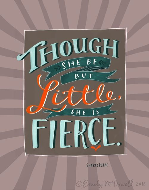 Though she be but little, she is fierce. - Shakespeare