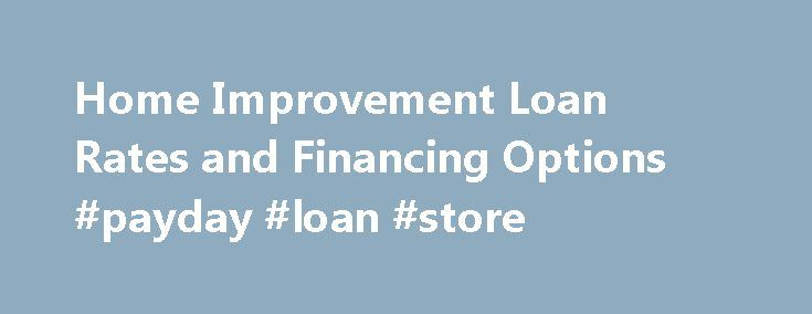 Home Improvement Loan Rates and Financing Options #payday #loan #store http://loan.remmont.com/home-improvement-loan-rates-and-financing-options-payday-loan-store/  #home loan comparison # Home Improvement Loans Home Improvement Loans are home loans used to finance improvements on your house or property. These loans are used to maintain or increase the value of your home. This can include repairs, a new kitchen, a new bathroom, an extension or general property improvements. Landscape…