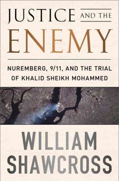 Justice and the Enemy: Nuremberg, 9/11, and the Trial of Khalid Sheikh Mohammed by William Shawcross.