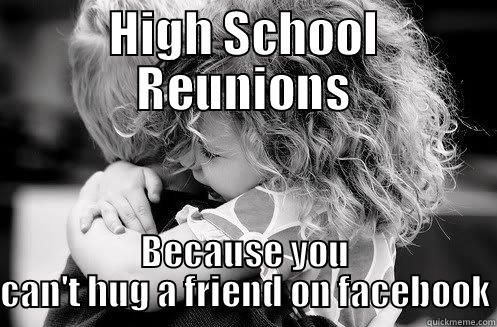 high school reunion - HIGH SCHOOL REUNIONS BECAUSE YOU CAN'T HUG A FRIEND ON FACEBOOK Misc