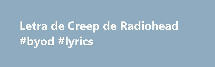 Letra de Creep de Radiohead #byod #lyrics http://mobile.nef2.com/letra-de-creep-de-radiohead-byod-lyrics/  # When you were here before couldn t look you in the eye you re just like an angel your skin makes me cry you float like a feather in a beautiful world i wish i was special you re so fuckin special but i m a creep, i m a weirdo. what the hell am i doing here? i don t belong here. I don t care if it hurts i want to have control i want a perfect body i want a perfect soul i want you to…