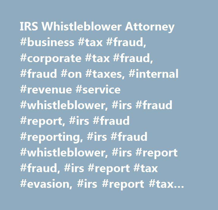 IRS Whistleblower Attorney #business #tax #fraud, #corporate #tax #fraud, #fraud #on #taxes, #internal #revenue #service #whistleblower, #irs #fraud #report, #irs #fraud #reporting, #irs #fraud #whistleblower, #irs #report #fraud, #irs #report #tax #evasion, #irs #report #tax #fraud, #irs #reporting #tax #evasion, #irs #reporting #tax #fraud, #irs #tax #fraud #report, #irs #whistle #blower, #irs #whistle #blowers, #irs #whistleblower, #irs #whistleblowers, #report #business #tax #fraud…