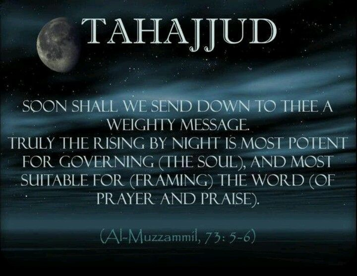 Tahajjud: Qur'an Al-Muzzammil (The Enshrouded One) 73:5-6:   Verily, We shall send down to you a weighty Word (i.e. obligations, legal laws, etc.). Verily, the rising by night (for Tahajjud prayer) is very hard and most potent and good for governing (the soul), and most suitable for (understanding) the Word (of Allah).