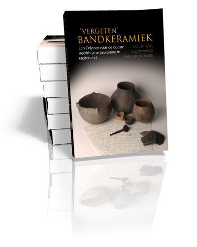 'Vergeten' Bandkeramiek Een Odyssee naar de oudste neolithische bewoning in Nederland Edited by Ivo van Wijk, Luc W.S.W. Amkreutz & Piet v...