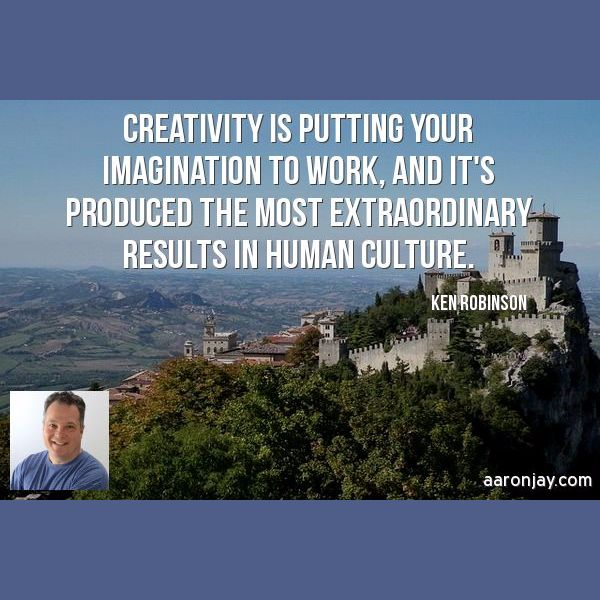 Creativity is putting your imagination to work, and it's produced the most extraordinary results in Human Culture. -Ken Robinson