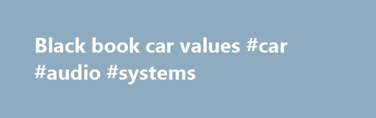 Black book car values #car #audio #systems http://car-auto.nef2.com/black-book-car-values-car-audio-systems/  #black book car values # Black Book. About Additional Information Since 1955 Black Book has been delivering quality products and services to multiple automotive industry segments. Car People Sharing What We Know The auto industry is evolving. How vehicles are…Continue Reading