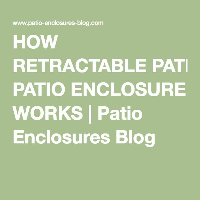 HOW RETRACTABLE PATIO ENCLOSURE WORKS | Patio Enclosures Blog