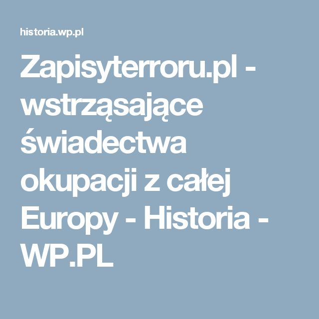 Zapisyterroru.pl - wstrząsające świadectwa okupacji z całej Europy - Historia - WP.PL