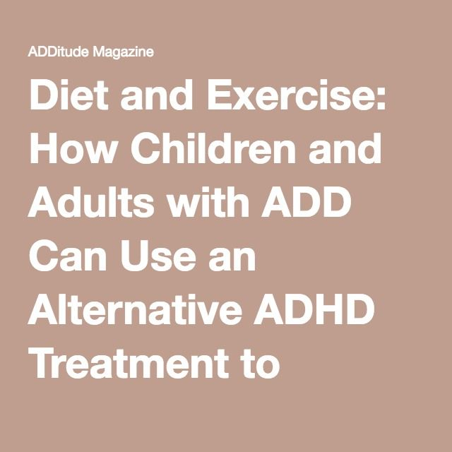 Diet and Exercise: How Children and Adults with ADD Can Use an Alternative ADHD Treatment to Manage Symptoms | ADDitude - Attention Deficit Hyperactivity Disorder and Learning Disabilities in Adults and Children