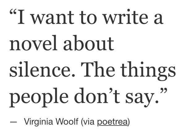I want to write a novel about silence. The things people don't say. - Virginia Woolf