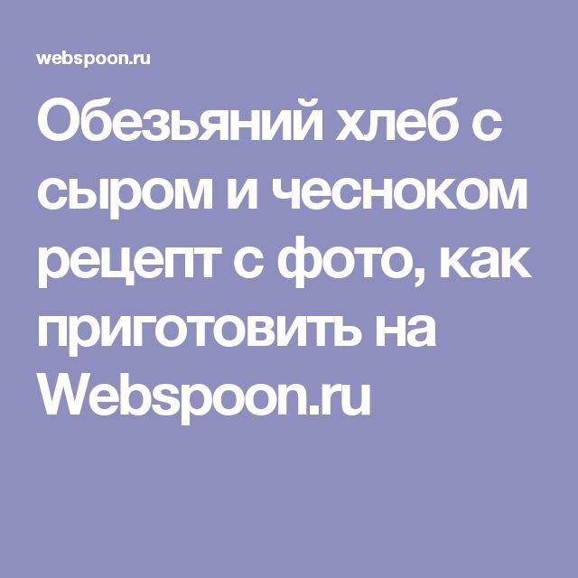 Обезьяний хлеб с сыром и чесноком рецепт с фото, как приготовить на Webspoon.ru