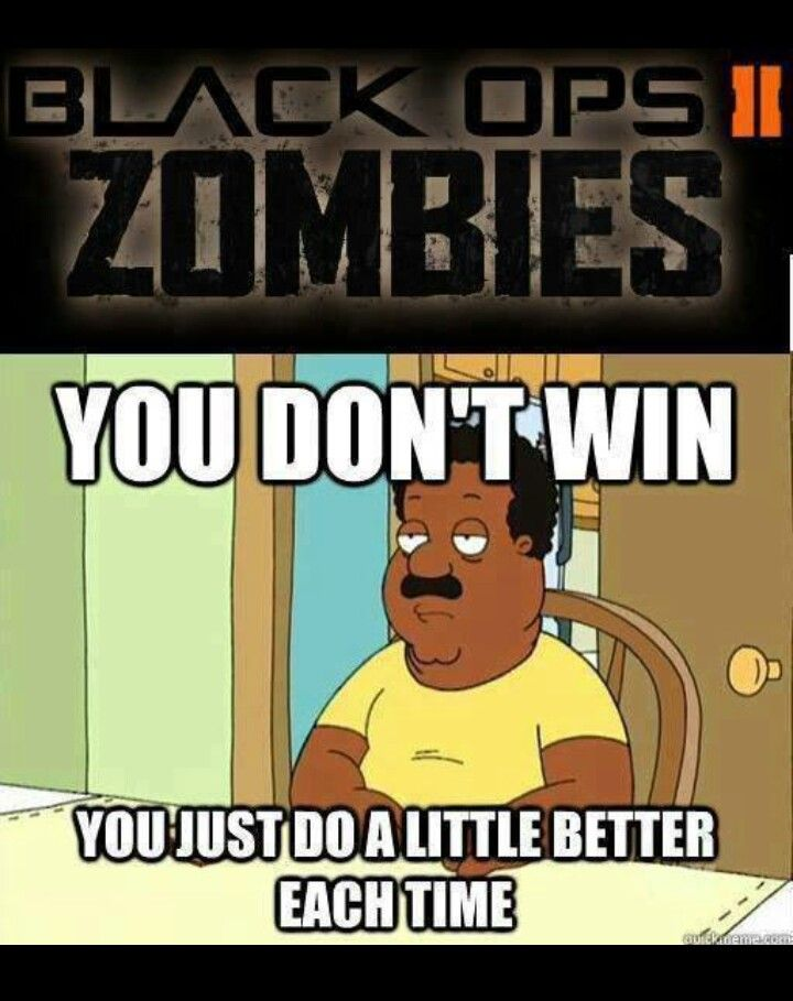 Playing Black Ops 2, before Origins, because you can win, after the Easter Egg.