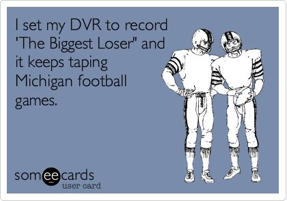 I set my DVR to record 'The Biggest Loser' and it keeps taping Michigan football games. Go Bucks! :): Wolverine, Michigan State Spartans Funny, Truth, Buckeye