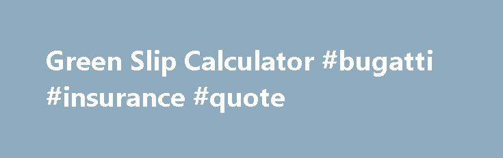 Green Slip Calculator #bugatti #insurance #quote http://liberia.remmont.com/green-slip-calculator-bugatti-insurance-quote/  # 1.) Your vehicle needs a BLUE SLIP from an Authorised Unregistered Vehicle Inspection Station. 2.) Only a 12 month CTP Greenslip is issued for BLUE SLIP Vehicles. 3.) Your CTP Greenslip will have a plate number of 'TBA' (To Be Advised) . 4.) PRINT email attachment of your CTP Greenslip and take with the vehicle's BLUE SLIP to the RMS. Click [I Agree] button below to…