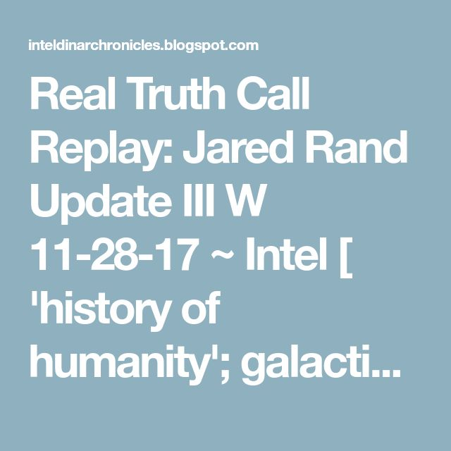 Real Truth Call Replay: Jared Rand Update III W 11-28-17 ~ Intel [ 'history of humanity'; galactic reincarnation, TANK, etc...]